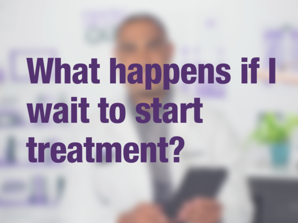 "Video thumbnail of doctor with text overlay reading ""What happens if I wait to start treatment?"""