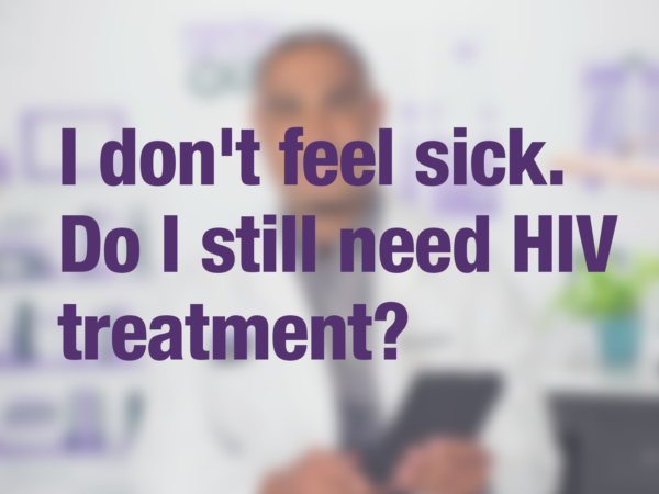 "Video thumbnail of doctor with text overlay reading ""I don't feel sick. Do I still need HIV treatment?"""