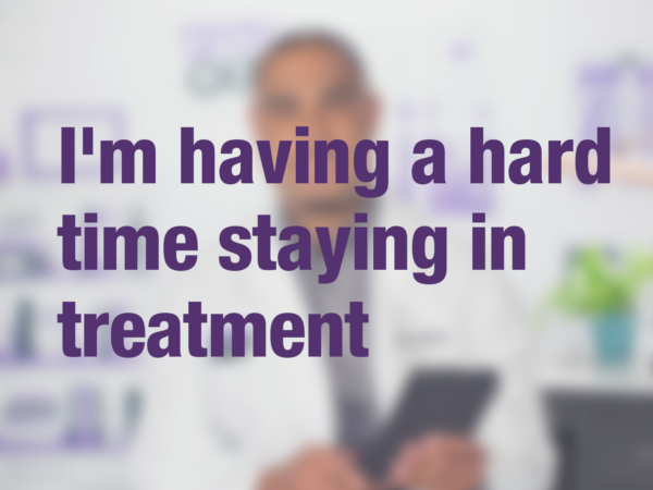 "Video thumbnail of doctor with text overlay reading ""I'm having a hard time staying in treatment?"""