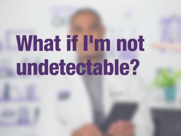 "Graphic with purple text ""What if I'm not undetectable?"" with doctor in background"