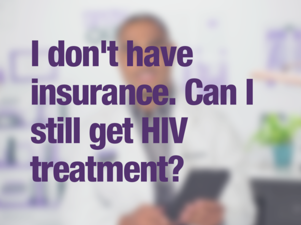 "Video thumbnail of doctor with text overlay reading ""I don't have insurance. Can I still get HIV treatment?"""