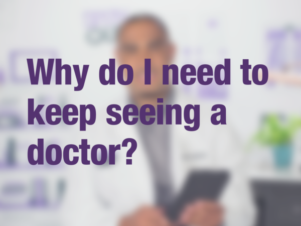 "Video thumbnail of doctor with text overlay reading ""Why do I need to keep seeing a doctor?"""