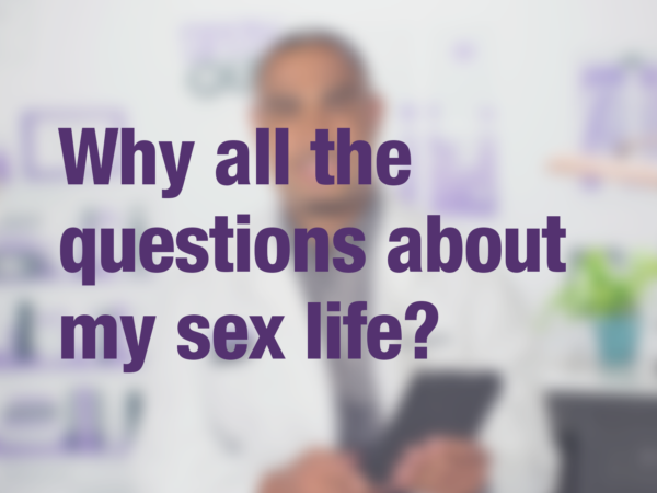 "Video thumbnail of doctor with text overlay reading ""Why all the questions about my sex life?"""