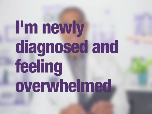 "Video thumbnail of doctor with text overlay reading ""I am newly diagnosed and feeling overwhelmed"""