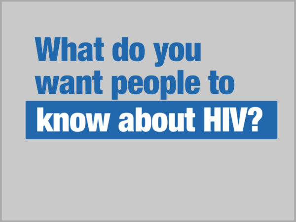 What do you want people to know about HIV? 1