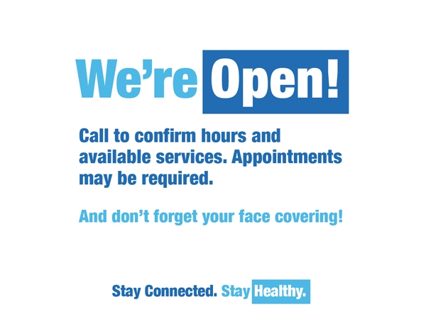 We're Open! Call to confirm hours and available services. Appointments may be required. And don't forget your face covering! Stay Connected. Stay Healthy.
